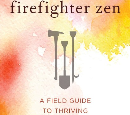 Book excerpt: 'Firefighter Zen: A Field Guide to Thriving in Tough Times'