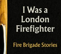 Book Excerpt: I Was a London Firefighter