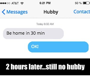 Often I get a text from my husband when he is already late saying he will be home in 30 minutes and 3 hours later we still haven't seen him.